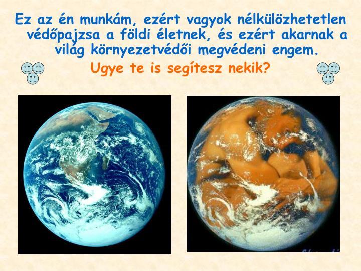 Ez az én munkám, ezért vagyok nélkülözhetetlen védőpajzsa a földi életnek, és ezért akarnak a világ környezetvédői megvédeni engem.
