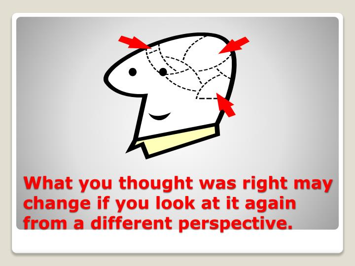 What you thought was right may change if you look at it again from a different perspective.