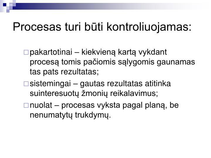 Procesas turi būti kontroliuojamas: