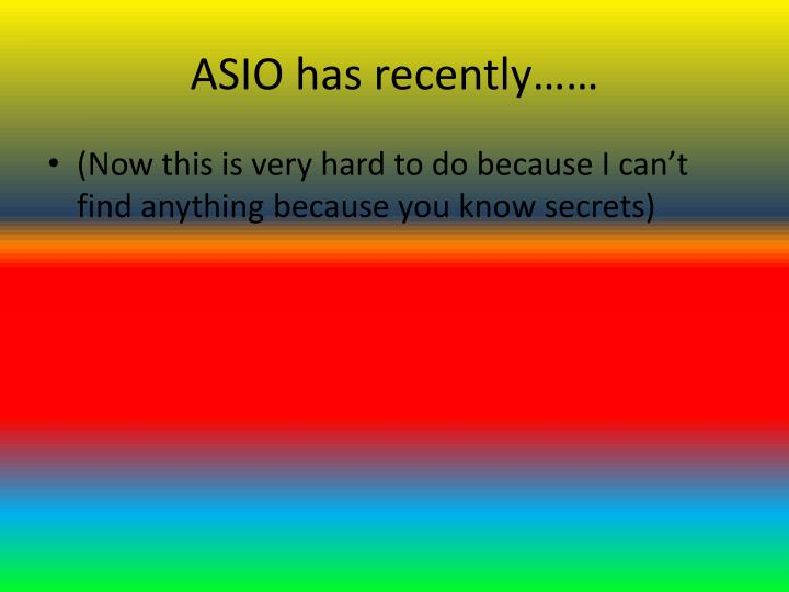 ASIO has recently……