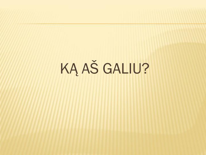 KĄ AŠ GALIU?