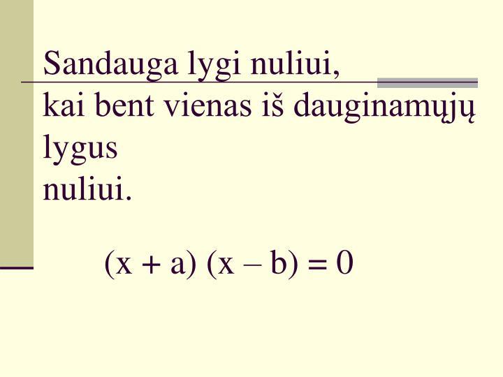 Sandauga lygi nuliui kai bent vienas i dauginam j lygus nuliui x a x b 0