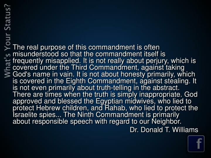 The real purpose of this commandment is often misunderstood so that the commandment itself is frequently misapplied. It is not really about perjury, which is covered under the Third Commandment, against taking God's name in vain. It is not about honesty primarily, which is covered in the Eighth Commandment, against stealing. It is not even primarily about truth-telling in the abstract. There are times when the truth is simply inappropriate. God approved and blessed the Egyptian midwives, who lied to protect Hebrew children, and Rahab, who lied to protect the Israelite spies... The Ninth Commandment is primarily about responsible speech with regard to our Neighbor.