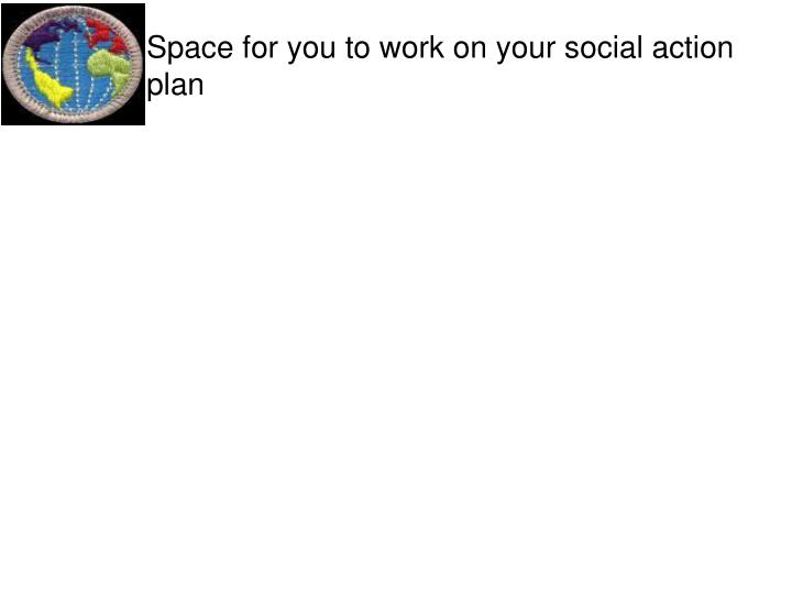 Space for you to work on your social action plan