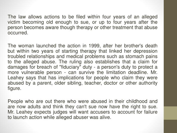 The law allows actions to be filed within four years of an alleged victim becoming old enough to sue, or up to four years after the person becomes aware though therapy or other treatment that abuse occurred.