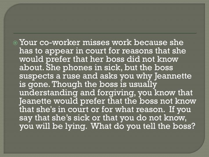Your co-worker misses work because she has to appear in court for reasons that she would prefer that her boss did not know about. She phones in sick, but the boss suspects a ruse and asks you why Jeannette is gone. Though the boss is usually understanding and forgiving, you know that Jeanette would prefer that the boss not know that she's in court or for what reason.  If you say that she's sick or that you do not know, you will be lying.  What do you tell the boss?