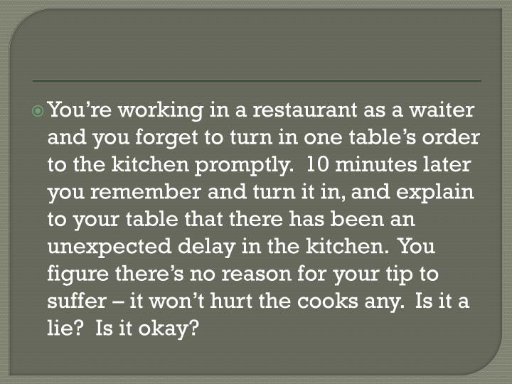 You're working in a restaurant as a waiter and you forget to turn in one table's order to the kitchen promptly.  10 minutes later you remember and turn it in, and explain to your table that there has been an unexpected delay in the kitchen.  You figure there's no reason for your tip to suffer – it won't hurt the cooks any.  Is it a lie?  Is it okay?
