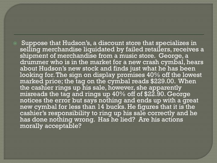 Suppose that Hudson's, a discount store that specializes in selling merchandise liquidated by failed retailers, receives a shipment of merchandise from a music store.  George, a drummer who is in the market for a new crash cymbal, hears about Hudson's new stock and finds just what he has been looking for. The sign on display promises 40% off the lowest marked price; the tag on the cymbal reads $229.00.  When the cashier rings up his sale, however, she apparently misreads the tag and rings up 40% off of $22.90. George notices the error but says nothing and ends up with a great new cymbal for less than 14 bucks. He figures that it is the cashier's responsibility to ring up his sale correctly and he has done nothing wrong.  Has he lied?  Are his actions morally acceptable?
