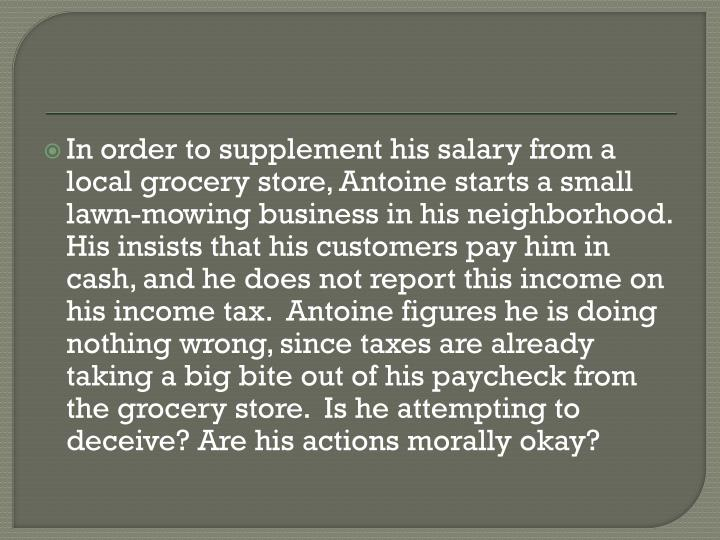 In order to supplement his salary from a local grocery store, Antoine starts a small lawn-mowing business in his neighborhood.  His insists that his customers pay him in cash, and he does not report this income on his income tax.  Antoine figures he is doing nothing wrong, since taxes are already taking a big bite out of his paycheck from the grocery store.  Is he attempting to deceive? Are his actions morally okay?