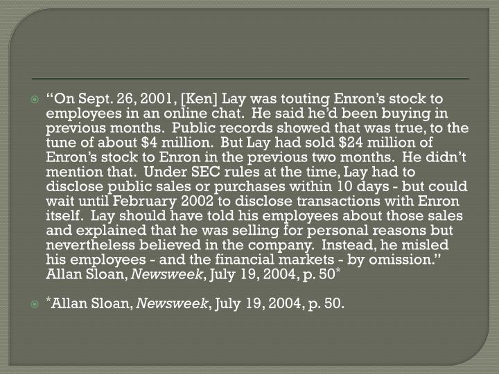 """""""On Sept. 26, 2001, [Ken] Lay was touting Enron's stock to employees in an online chat.  He said he'd been buying in previous months.  Public records showed that was true, to the tune of about $4 million.  But Lay had sold $24 million of Enron's stock to Enron in the previous two months.  He didn't mention that.  Under SEC rules at the time, Lay had to disclose public sales or purchases within 10 days - but could wait until February 2002 to disclose transactions with Enron itself.  Lay should have told his employees about those sales and explained that he was selling for personal reasons but nevertheless believed in the company.  Instead, he misled his employees - and the financial markets - by omission.""""  Allan Sloan,"""