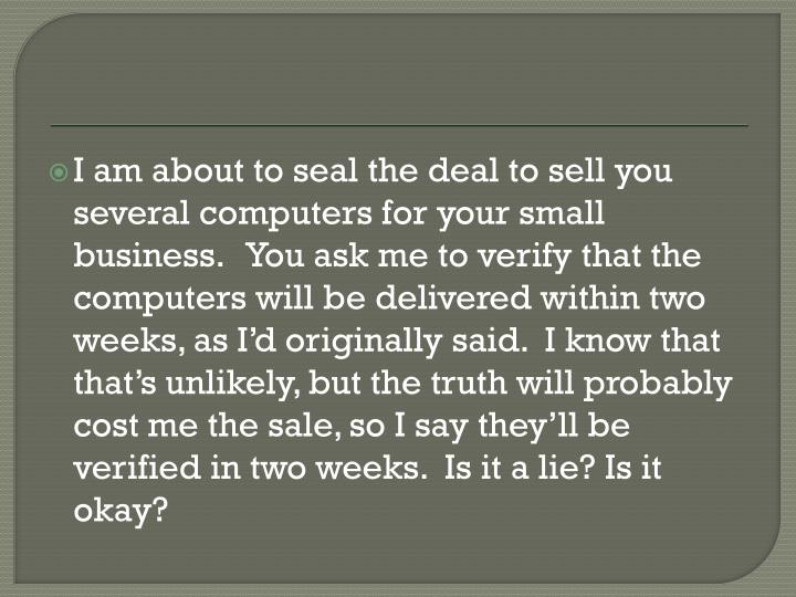I am about to seal the deal to sell you several computers for your small business.   You ask me to verify that the computers will be delivered within two weeks, as I'd originally said.  I know that that's unlikely, but the truth will probably cost me the sale, so I say they'll be verified in two weeks.  Is it a lie? Is it okay?