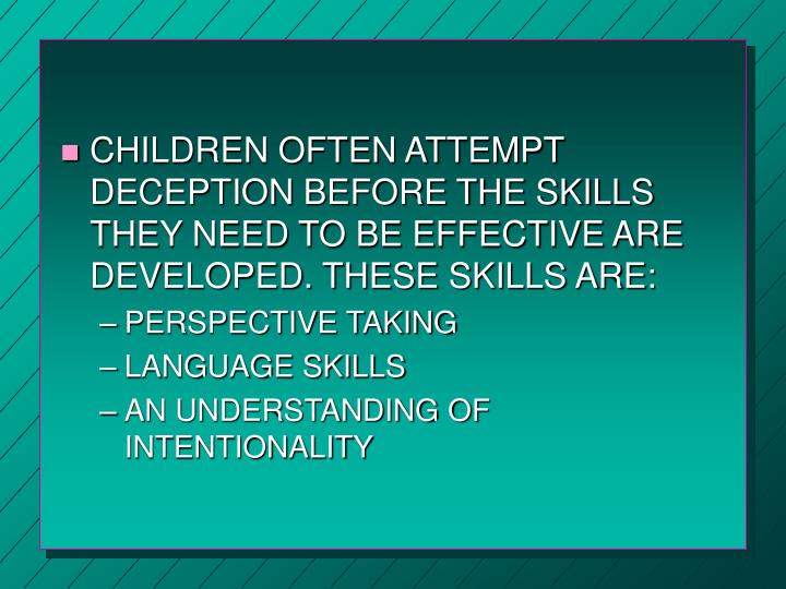 CHILDREN OFTEN ATTEMPT DECEPTION BEFORE THE SKILLS  THEY NEED TO BE EFFECTIVE ARE DEVELOPED. THESE SKILLS ARE: