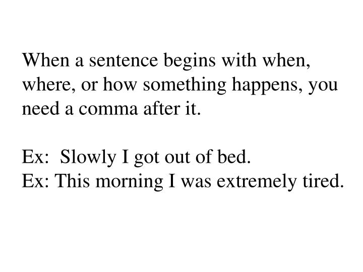 When a sentence begins with when, where, or how something happens, you need a comma after it.