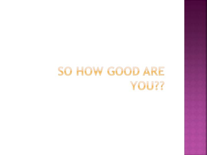 So how good are you??