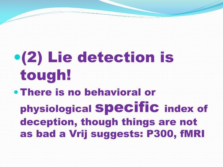 (2) Lie detection is tough!