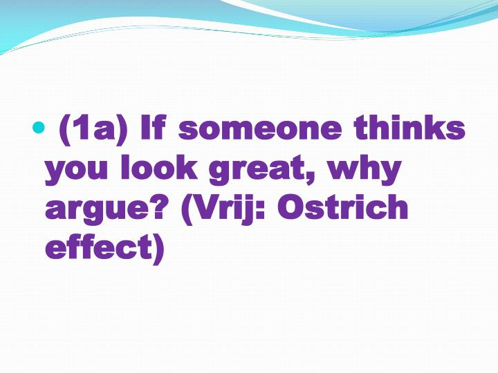 (1a) If someone thinks you look great, why argue? (Vrij: Ostrich effect)