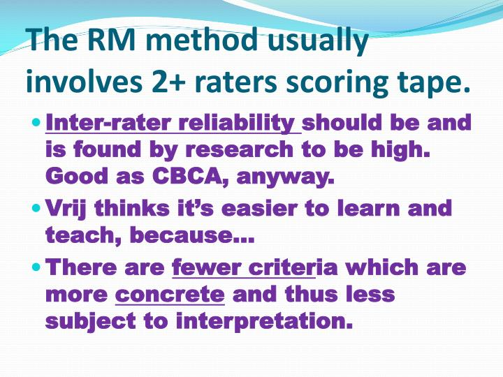 The RM method usually involves 2+ raters scoring tape.