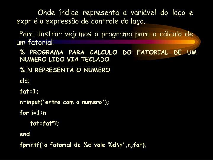 Onde índice representa a variável do laço e expr é a expressão de controle do laço.