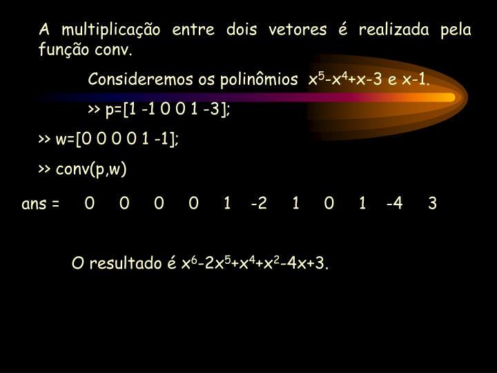 A multiplicação entre dois vetores é realizada pela função conv.
