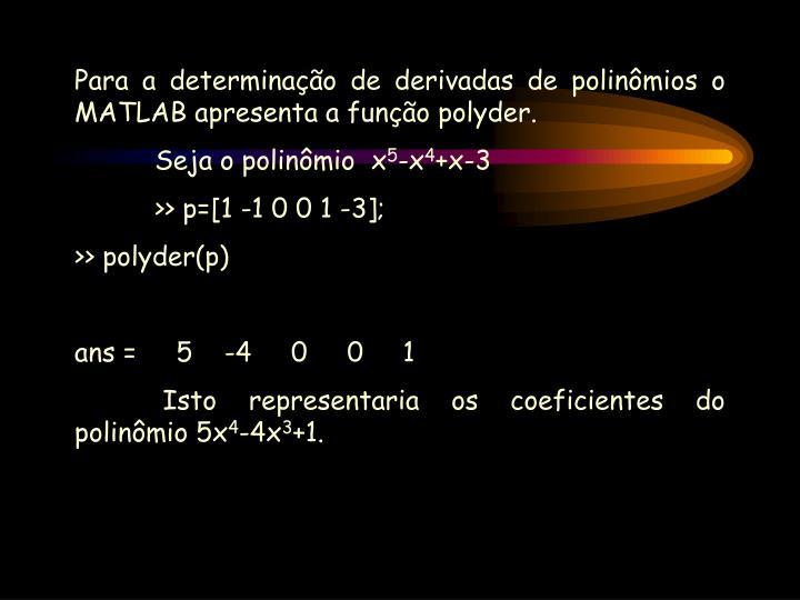 Para a determinação de derivadas de polinômios o MATLAB apresenta a função polyder.