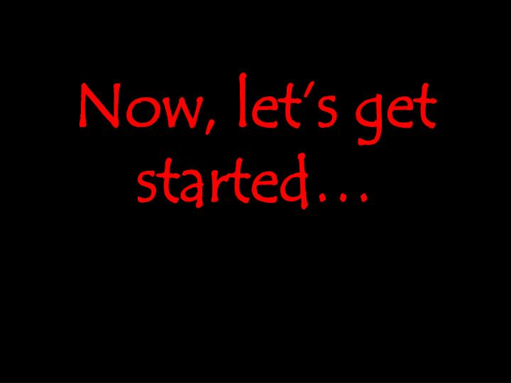 Now, let's get started…