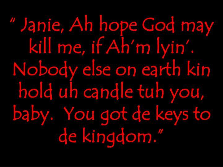 """ Janie, Ah hope God may kill me, if Ah'm lyin'.  Nobody else on earth kin hold uh candle tuh you, baby.  You got de keys to de kingdom."""