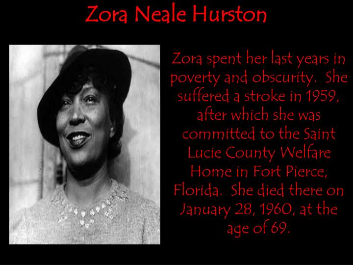 Zora spent her last years in poverty and obscurity.  She suffered a stroke in 1959, after which she was committed to the Saint Lucie County Welfare Home in Fort Pierce, Florida.  She died there on January 28, 1960, at the age of 69.