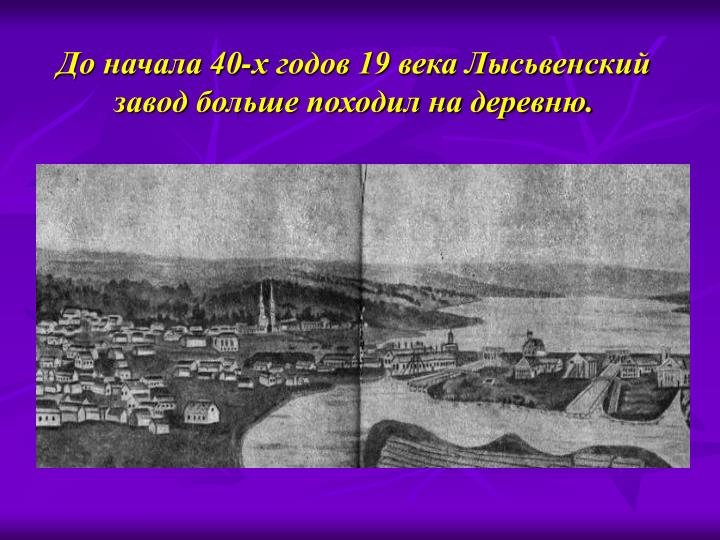 До начала 40-х годов 19 века Лысьвенский завод больше походил на деревню.
