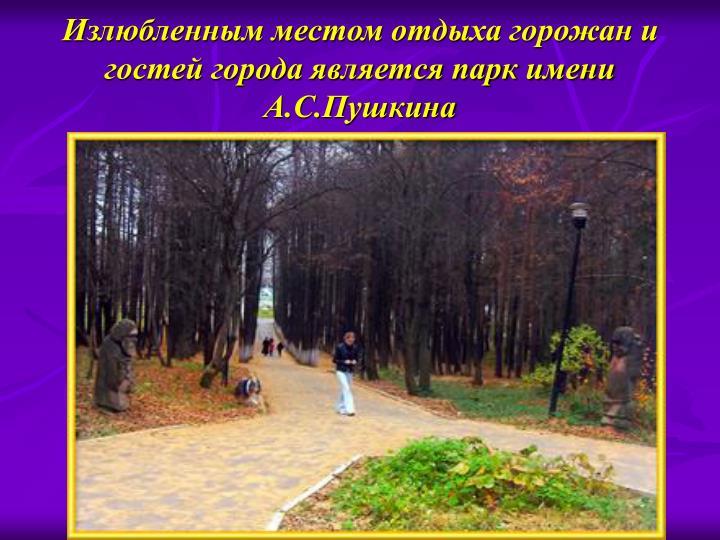 Излюбленным местом отдыха горожан и гостей города является парк имени А.С.Пушкина