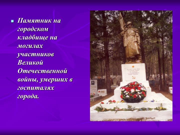 Памятник на городском кладбище на могилах участников Великой Отечественной войны, умерших в госпиталях города.