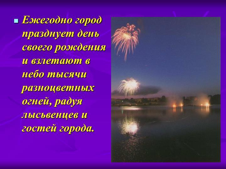 Ежегодно город празднует день своего рождения и взлетают в небо тысячи разноцветных огней, радуя лысьвенцев и гостей города.