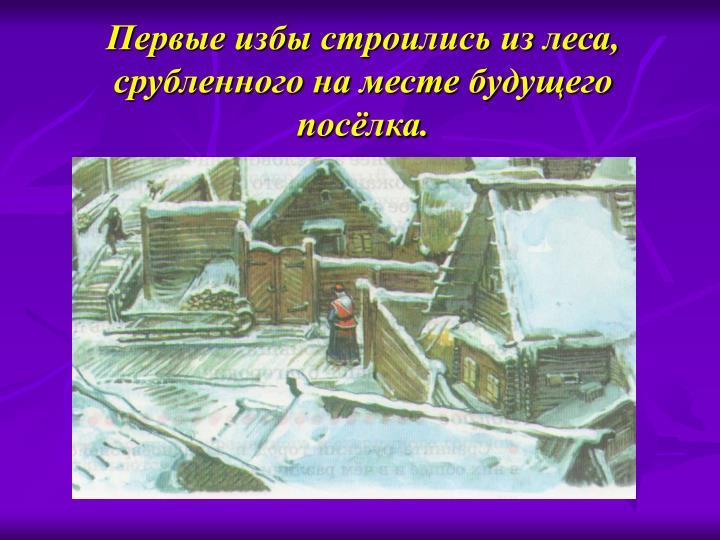 Первые избы строились из леса, срубленного на месте будущего посёлка.