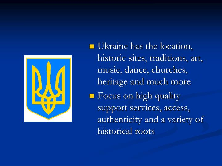 Ukraine has the location, historic sites, traditions, art, music, dance, churches, heritage and much more