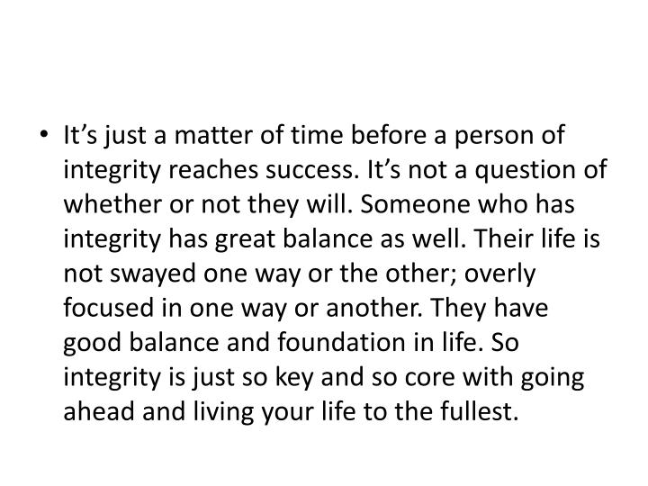 It's just a matter of time before a person of integrity reaches success. It's not a question of whether or not they will. Someone who has integrity has great balance as well. Their life is not swayed one way or the other; overly focused in one way or another. They have good balance and foundation in life. So integrity is just so key and so core with going ahead and living your life to the fullest.