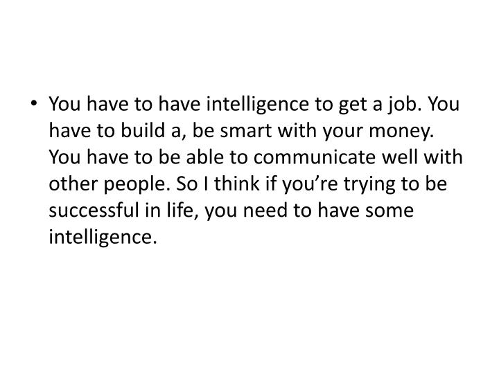 You have to have intelligence to get a job. You have to build a, be smart with your money. You have to be able to communicate well with other people. So I think if you're trying to be successful in life, you need to have some intelligence.