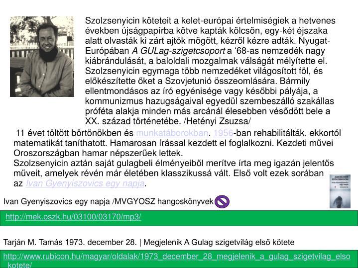 Szolzsenyicin köteteit a kelet-európai értelmiségiek a hetvenes években újságpapírba kötve kapták kölcsön, egy-két éjszaka alatt olvasták ki zárt ajtók mögött, kézről kézre adták. Nyugat-Európában