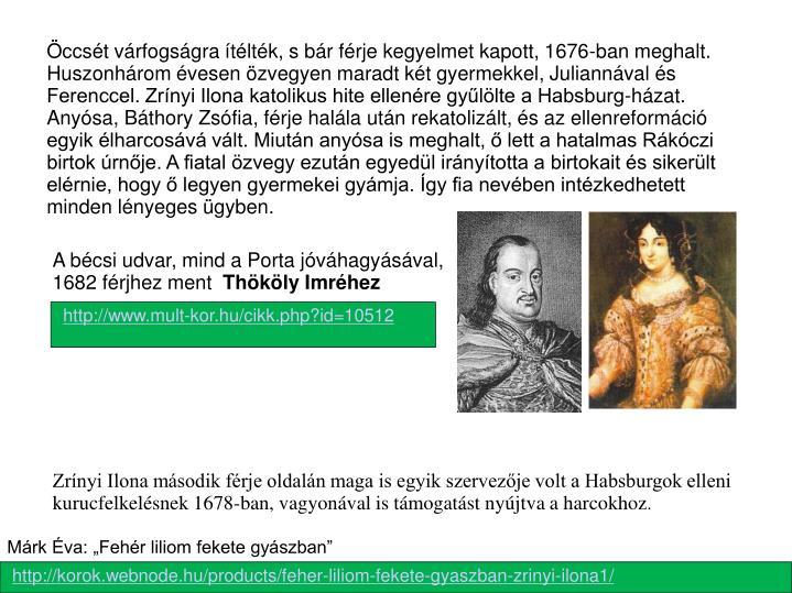 Öccsét várfogságra ítélték, s bár férje kegyelmet kapott, 1676-ban meghalt. Huszonhárom évesen özvegyen maradt két gyermekkel, Juliannával és Ferenccel. Zrínyi Ilona katolikus hite ellenére gyűlölte a Habsburg-házat. Anyósa, Báthory Zsófia, férje halála után rekatolizált, és az ellenreformáció egyik élharcosává vált. Miután anyósa is meghalt, ő lett a hatalmas Rákóczi birtok úrnője. A fiatal özvegy ezután egyedül irányította a birtokait és sikerült elérnie, hogy ő legyen gyermekei gyámja. Így fia nevében intézkedhetett minden lényeges ügyben.