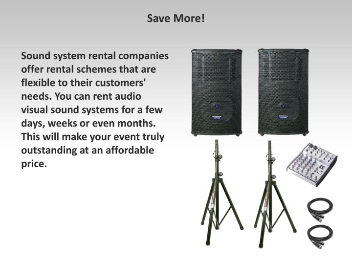Sound system rental companies offer rental schemes that are flexible to their customers' needs. You can rent audio visual sound systems for a few days, weeks or even months. This will make your event truly outstanding at an affordable price.