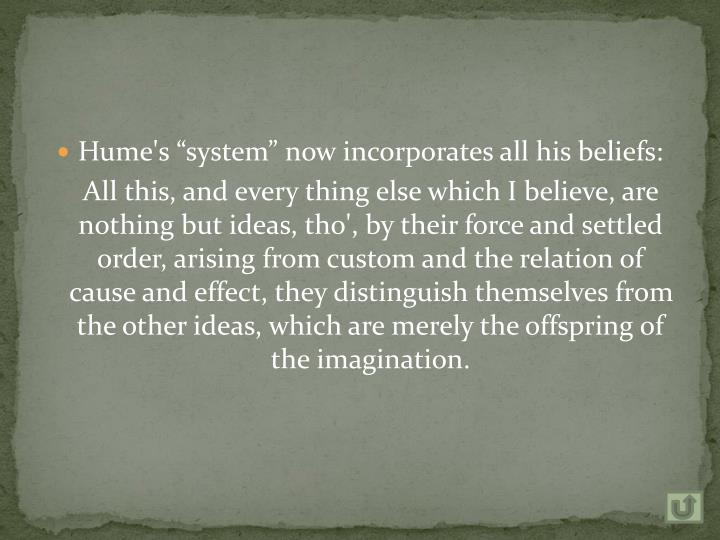 "Hume's ""system"" now incorporates all his beliefs:"