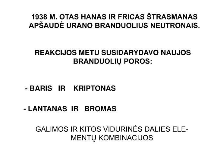 1938 M. OTAS HANAS IR FRICAS ŠTRASMANAS APŠAUDĖ URANO BRANDUOLIUS NEUTRONAIS.