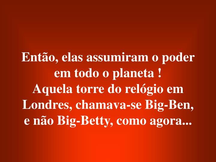 Então, elas assumiram o poder em todo o planeta !                       Aquela torre do relógio em Londres, chamava-se Big-Ben, e não Big-Betty, como agora...