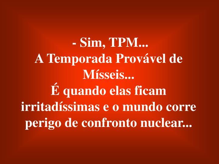 - Sim, TPM...                                                 A Temporada Provável de Mísseis...                                                       É quando elas ficam irritadíssimas e o mundo corre perigo de confronto nuclear...