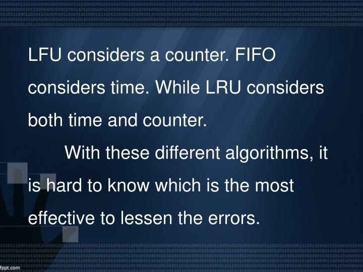 LFU considers a counter. FIFO considers time. While LRU considers both time and counter.