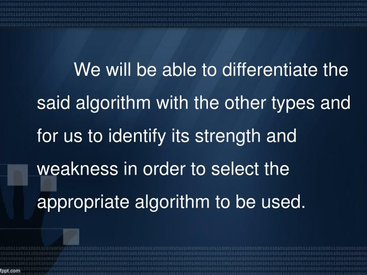 We will be able to differentiate the said algorithm with the other types and for us to identify its strength and weakness in order to select the appropriate algorithm to be used.