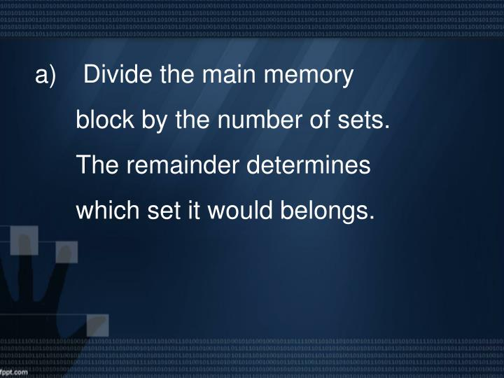 Divide the main memory block by the number of sets. The remainder determines which set it would belongs.