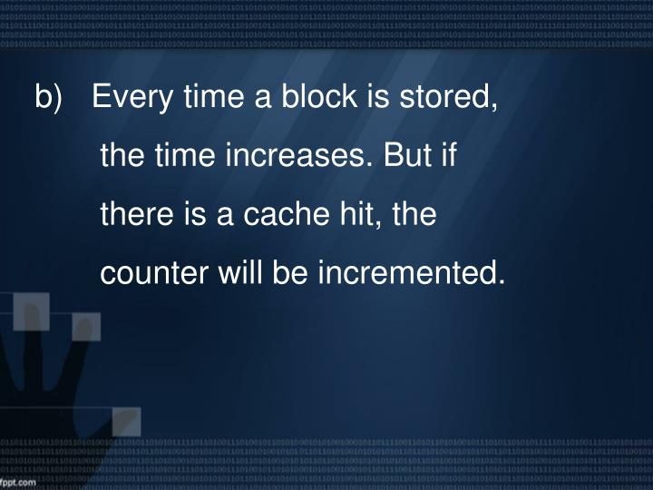 b)   Every time a block is stored, the time increases. But if there is a cache hit, the counter will be incremented.