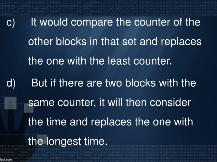 c)     It would compare the counter of the other blocks in that set and replaces the one with the least counter.