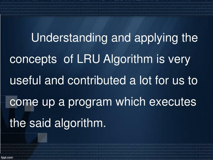 Understanding and applying the concepts  of LRU Algorithm is very useful and contributed a lot for us to come up a program which executes the said algorithm.