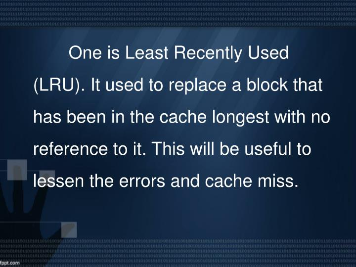 One is Least Recently Used (LRU). It used to replace a block that has been in the cache longest with no reference to it. This will be useful to lessen the errors and cache miss.