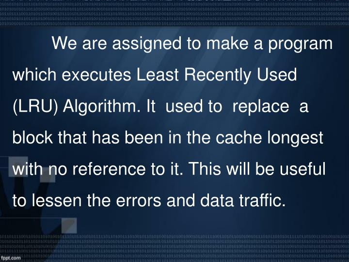 We are assigned to make a program which executes Least Recently Used (LRU) Algorithm. It  used to  replace  a block that has been in the cache longest with no reference to it. This will be useful to lessen the errors and data traffic.